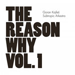 2013, Goran Kajfes Subtropic Arkestra, The Reason Why vol. 1